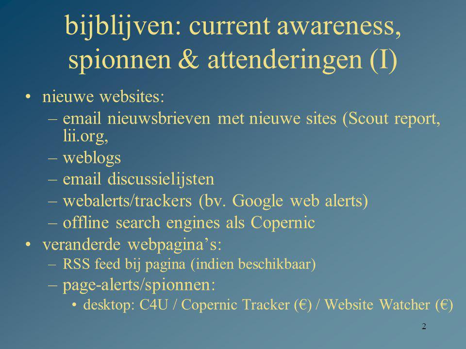 2 bijblijven: current awareness, spionnen & attenderingen (I) nieuwe websites: –email nieuwsbrieven met nieuwe sites (Scout report, lii.org, –weblogs –email discussielijsten –webalerts/trackers (bv.