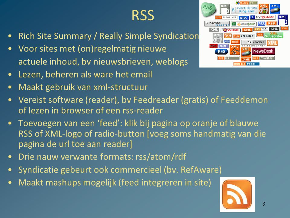 3 RSS Rich Site Summary / Really Simple Syndication Voor sites met (on)regelmatig nieuwe actuele inhoud, bv nieuwsbrieven, weblogs Lezen, beheren als ware het email Maakt gebruik van xml-structuur Vereist software (reader), bv Feedreader (gratis) of Feeddemon of lezen in browser of een rss-reader Toevoegen van een 'feed': klik bij pagina op oranje of blauwe RSS of XML-logo of radio-button [voeg soms handmatig van die pagina de url toe aan reader] Drie nauw verwante formats: rss/atom/rdf Syndicatie gebeurt ook commercieel (bv.