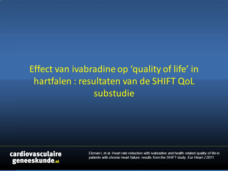 Effect van ivabradine op 'quality of life' in hartfalen : resultaten van de SHIFT QoL substudie Ekman I, et al. Heart rate reduction with ivabradine a