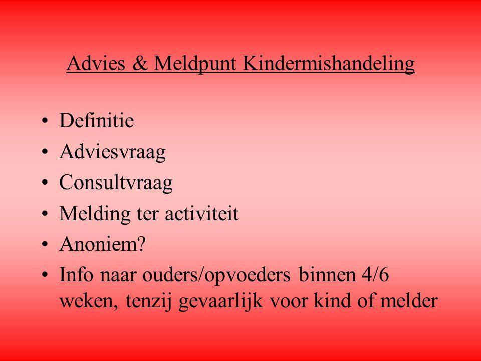 Advies & Meldpunt Kindermishandeling Definitie Adviesvraag Consultvraag Melding ter activiteit Anoniem? Info naar ouders/opvoeders binnen 4/6 weken, t