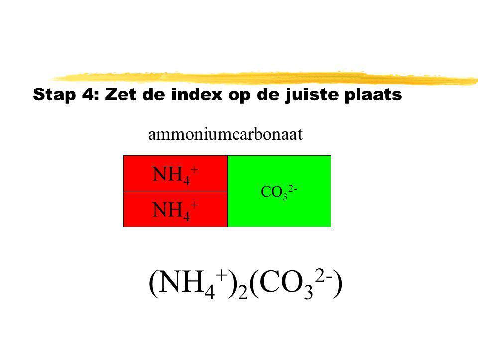 Stap 3: ion aanvullen tot de lading 0 is Lading 2+ 2- samen0 NH 4 + CO 3 2- ammoniumcarbonaat NH 4 +