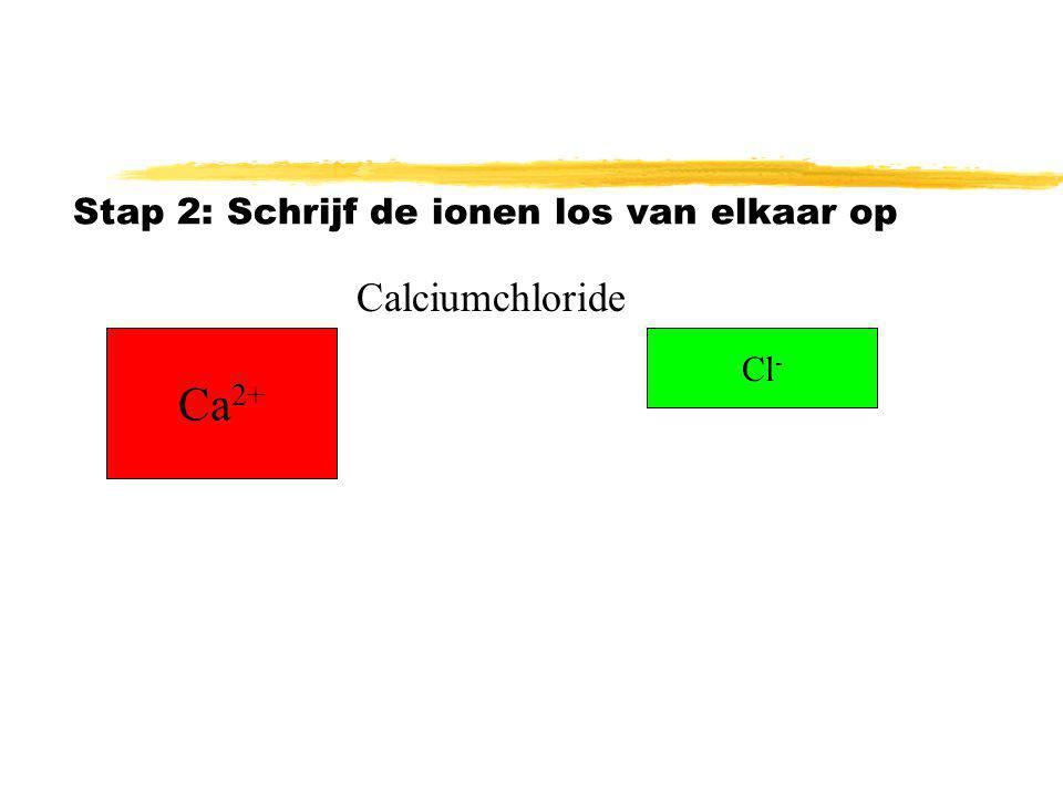 Stap 2: Schrijf de ionen los van elkaar op Ca 2+ Cl - Calciumchloride