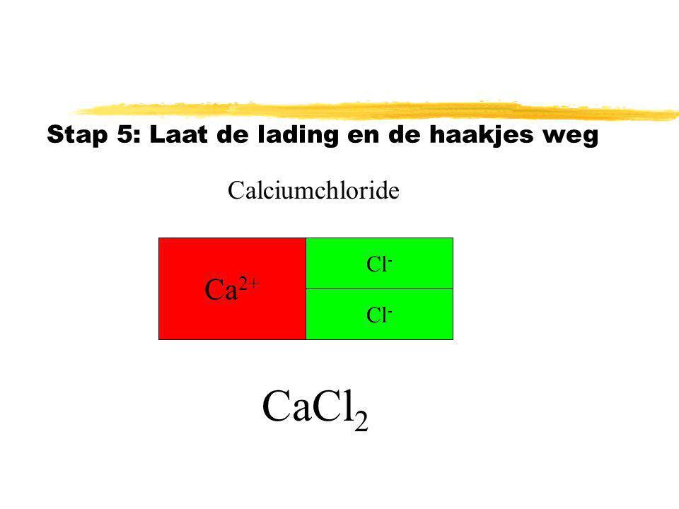 Ca 2+ Cl - Stap 5: Laat de lading en de haakjes weg Calciumchloride CaCl 2