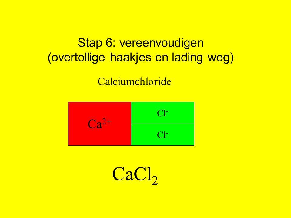 Ca 2+ Cl - Stap 6: vereenvoudigen (overtollige haakjes en lading weg) Calciumchloride CaCl 2