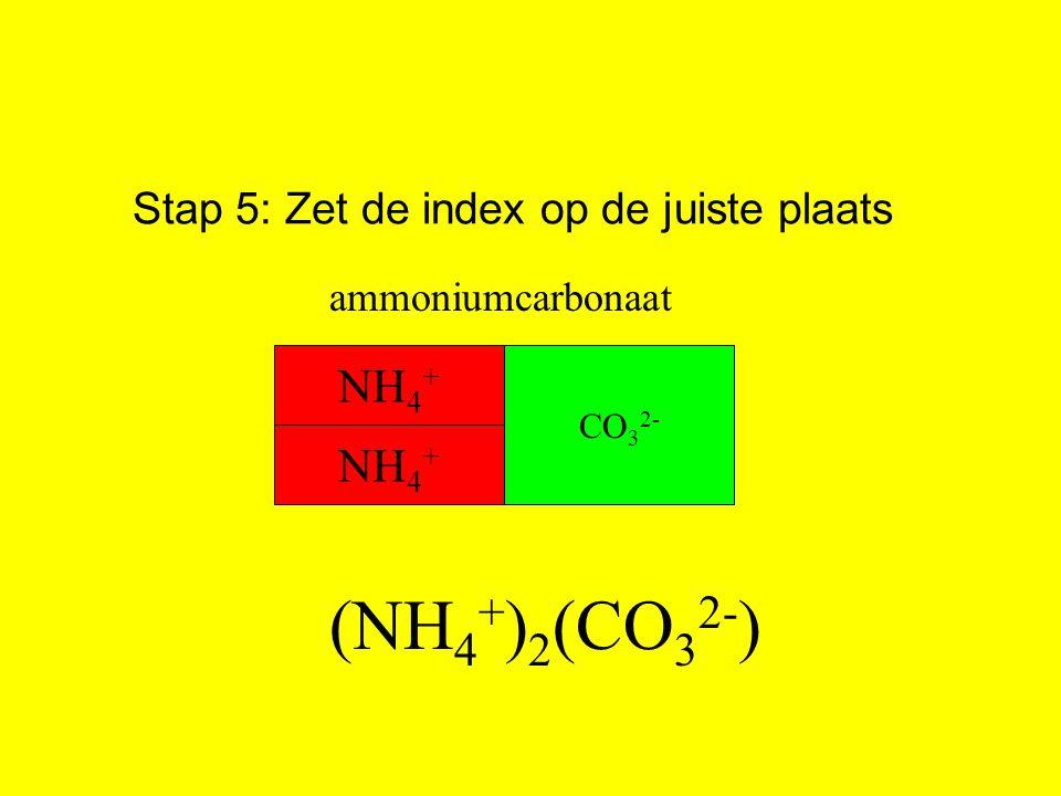 Stap 5: Zet de index op de juiste plaats (NH 4 + ) 2 (CO 3 2- ) NH 4 + CO 3 2- ammoniumcarbonaat NH 4 +