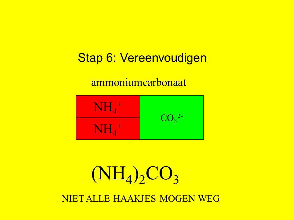 Stap 6: Vereenvoudigen (NH 4 ) 2 CO 3 NH 4 + CO 3 2- ammoniumcarbonaat NH 4 + NIET ALLE HAAKJES MOGEN WEG
