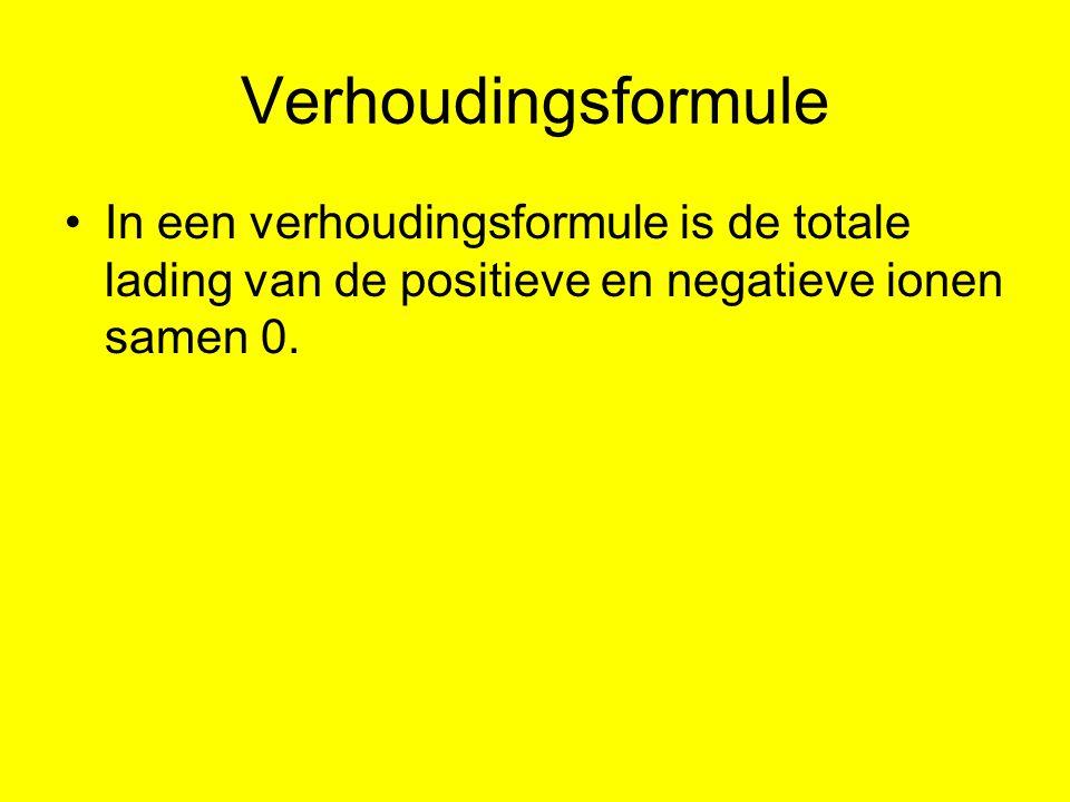 Verhoudingsformule In een verhoudingsformule is de totale lading van de positieve en negatieve ionen samen 0.