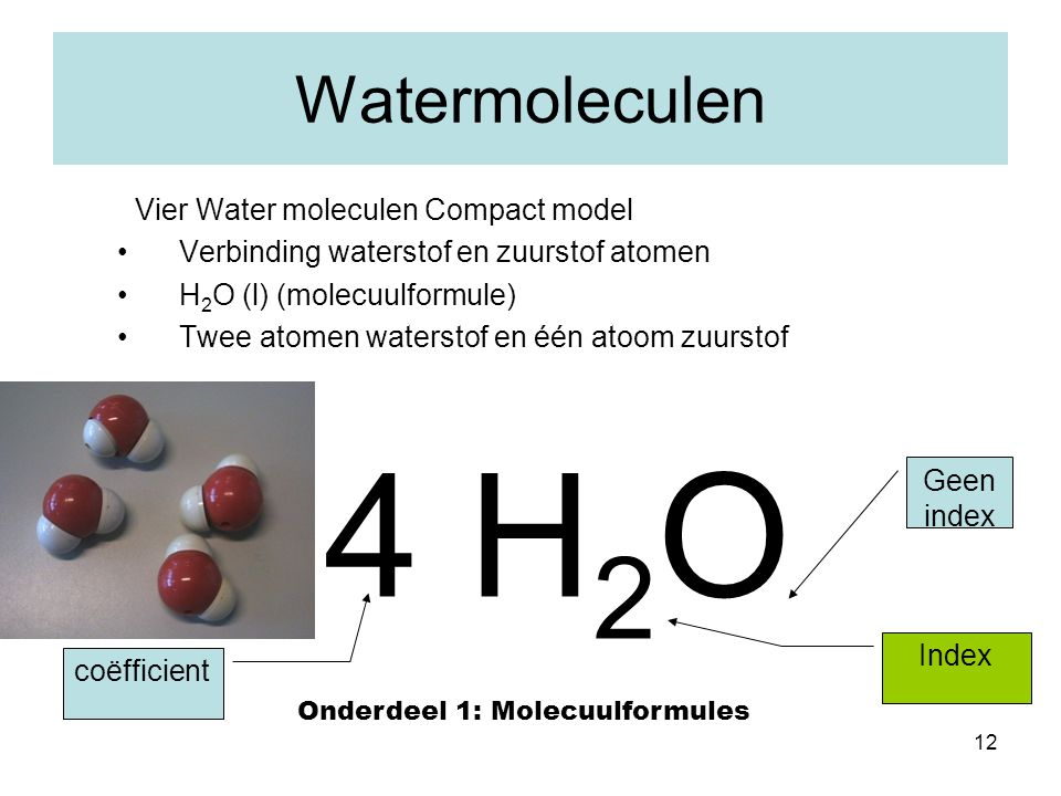 12 Watermoleculen Vier Water moleculen Compact model Verbinding waterstof en zuurstof atomen H 2 O (l) (molecuulformule) Twee atomen waterstof en één
