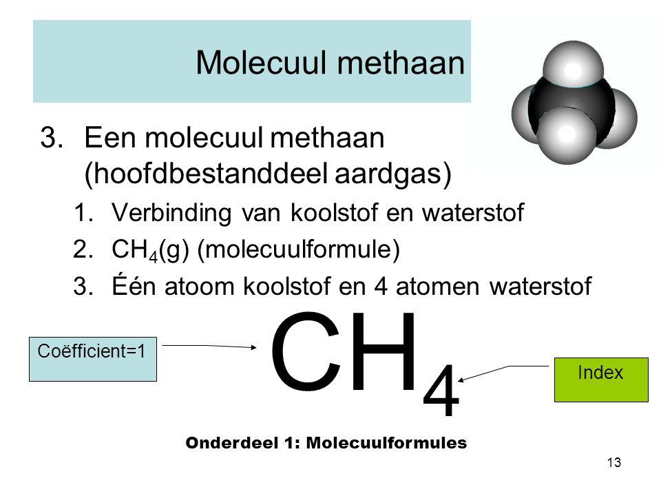 13 Molecuul methaan 3.Een molecuul methaan (hoofdbestanddeel aardgas) 1.Verbinding van koolstof en waterstof 2.CH 4 (g) (molecuulformule) 3.Één atoom