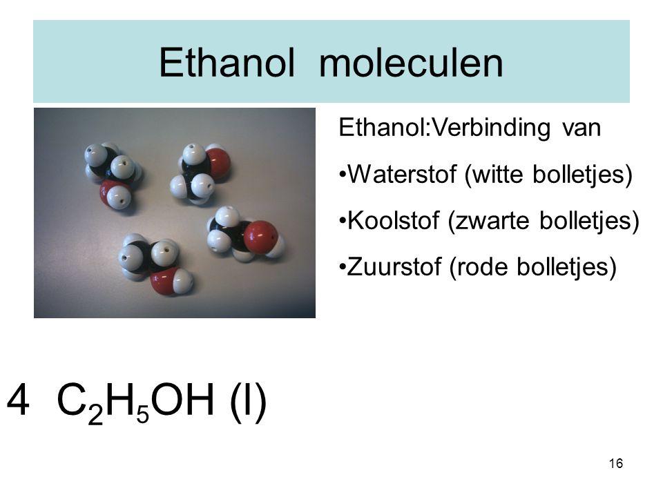 16 Ethanol moleculen Ethanol:Verbinding van Waterstof (witte bolletjes) Koolstof (zwarte bolletjes) Zuurstof (rode bolletjes) 4 C 2 H 5 OH (l)