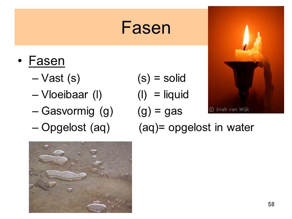 58 Fasen –Vast (s) (s) = solid –Vloeibaar (l) (l) = liquid –Gasvormig (g) (g) = gas –Opgelost (aq) (aq)= opgelost in water Fasen