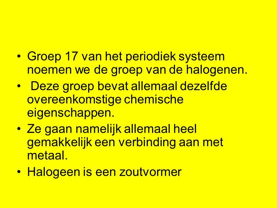 Groep 17 van het periodiek systeem noemen we de groep van de halogenen. Deze groep bevat allemaal dezelfde overeenkomstige chemische eigenschappen. Ze