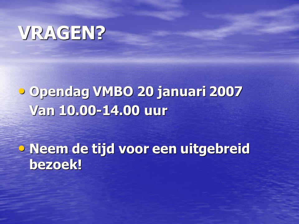 VRAGEN? Opendag VMBO 20 januari 2007 Opendag VMBO 20 januari 2007 Van 10.00-14.00 uur Neem de tijd voor een uitgebreid bezoek! Neem de tijd voor een u