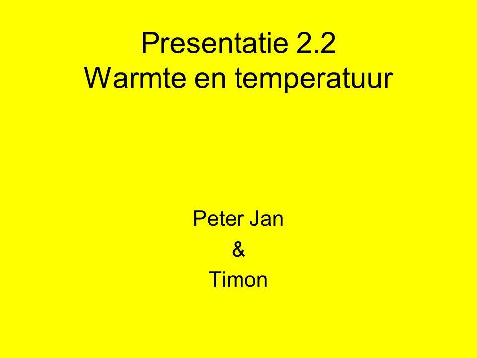 Presentatie 2.2 Warmte en temperatuur Peter Jan & Timon