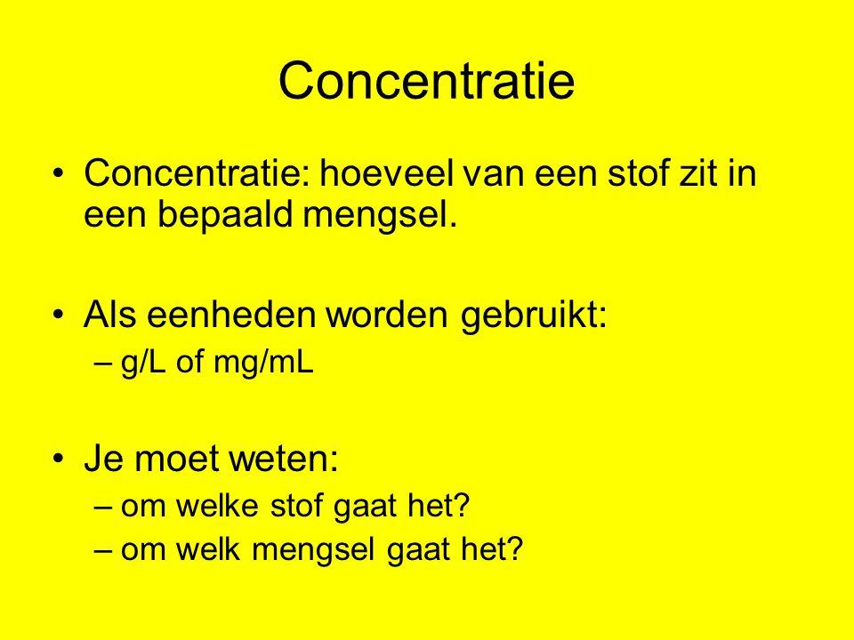 Concentratie Concentratie: hoeveel van een stof zit in een bepaald mengsel. Als eenheden worden gebruikt: –g/L of mg/mL Je moet weten: –om welke stof