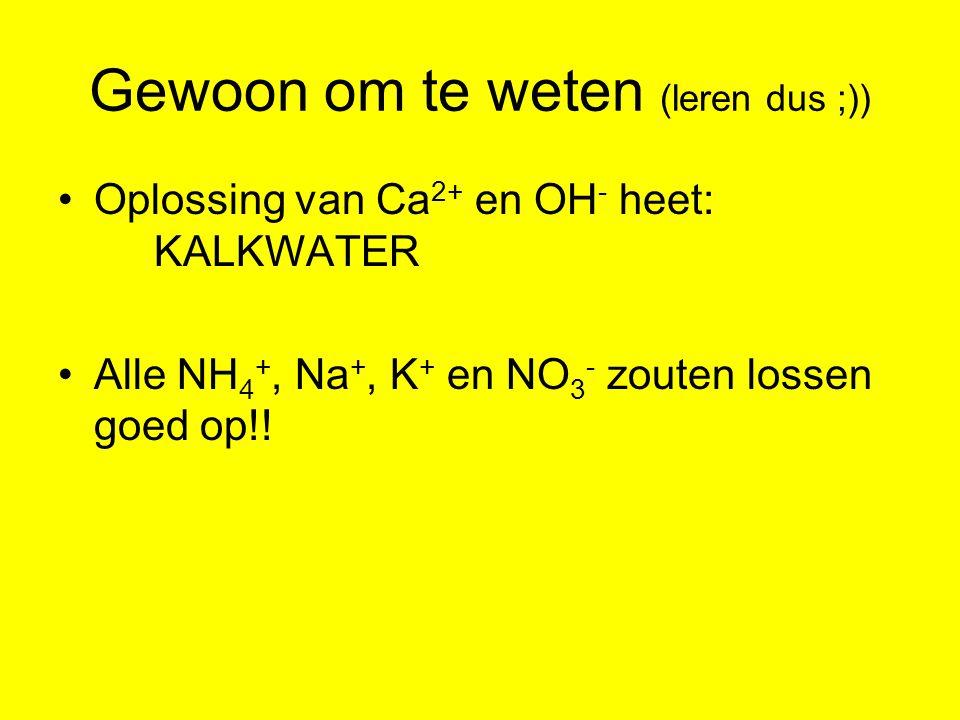 Gewoon om te weten (leren dus ;)) Oplossing van Ca 2+ en OH - heet: KALKWATER Alle NH 4 +, Na +, K + en NO 3 - zouten lossen goed op!!