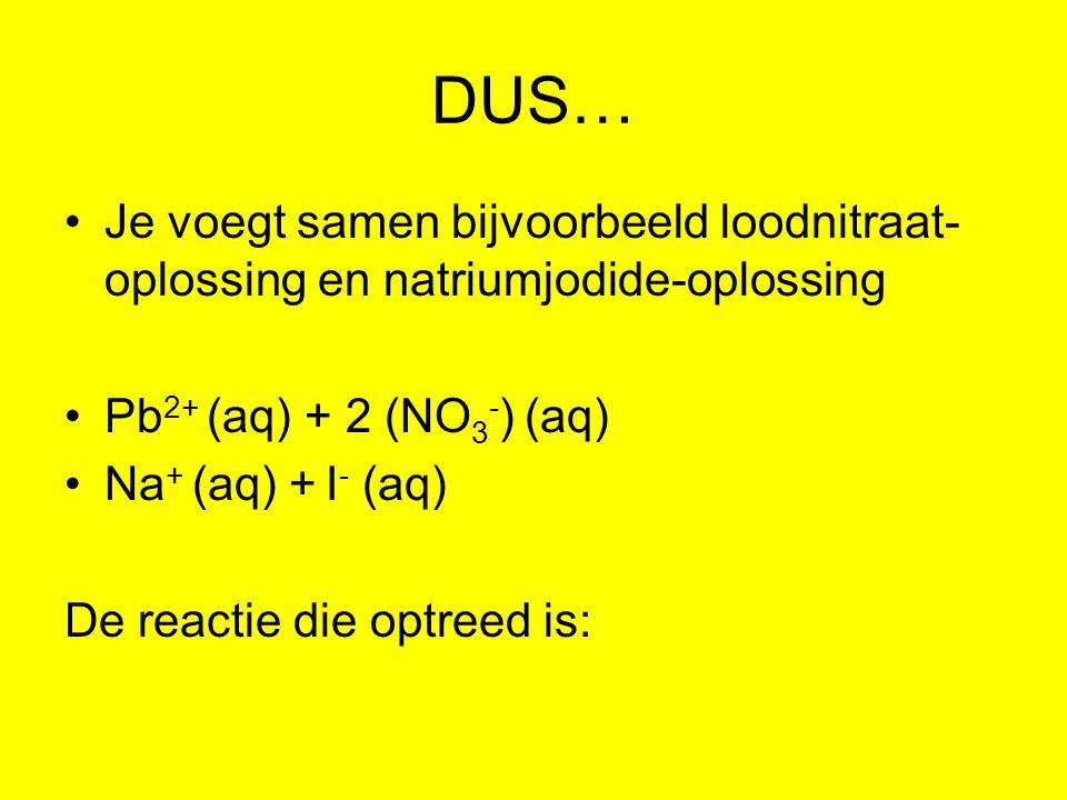 DUS… Je voegt samen bijvoorbeeld loodnitraat- oplossing en natriumjodide-oplossing Pb 2+ (aq) + 2 (NO 3 - ) (aq) Na + (aq) + I - (aq) De reactie die o