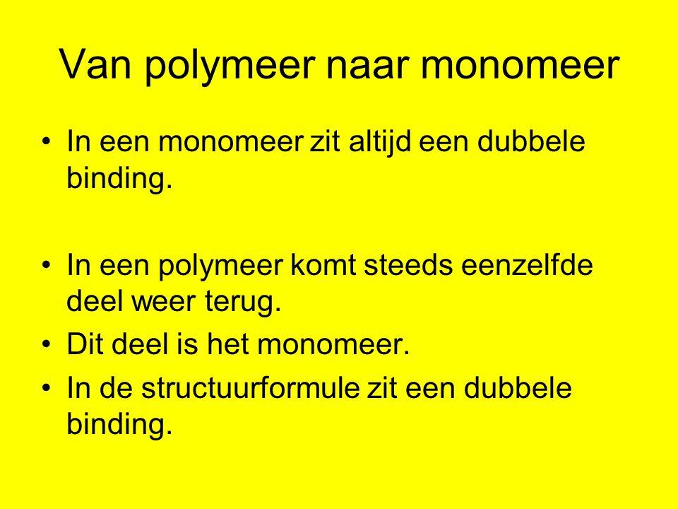 Van polymeer naar monomeer Terugkerend deeltje Dus monomeer is: let op de plek dubbele binding !!