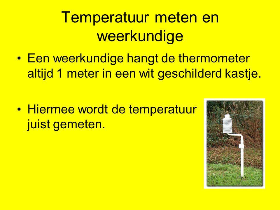 Temperatuur meten en weerkundige Een weerkundige hangt de thermometer altijd 1 meter in een wit geschilderd kastje. Hiermee wordt de temperatuur juist