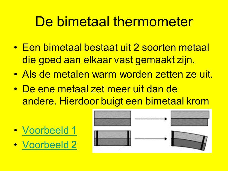 De bimetaal thermometer Een bimetaal bestaat uit 2 soorten metaal die goed aan elkaar vast gemaakt zijn. Als de metalen warm worden zetten ze uit. De