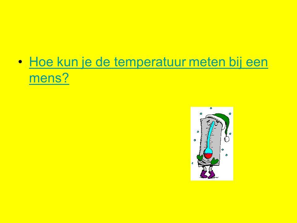 Hoe kun je de temperatuur meten bij een mens?Hoe kun je de temperatuur meten bij een mens?