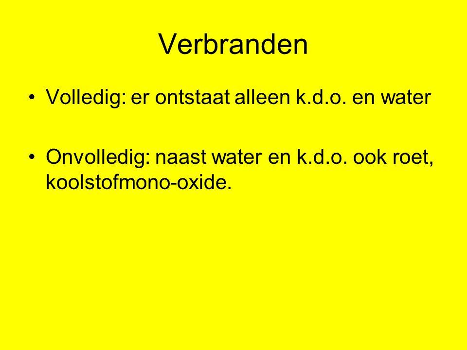 Verbranden Volledig: er ontstaat alleen k.d.o. en water Onvolledig: naast water en k.d.o. ook roet, koolstofmono-oxide.