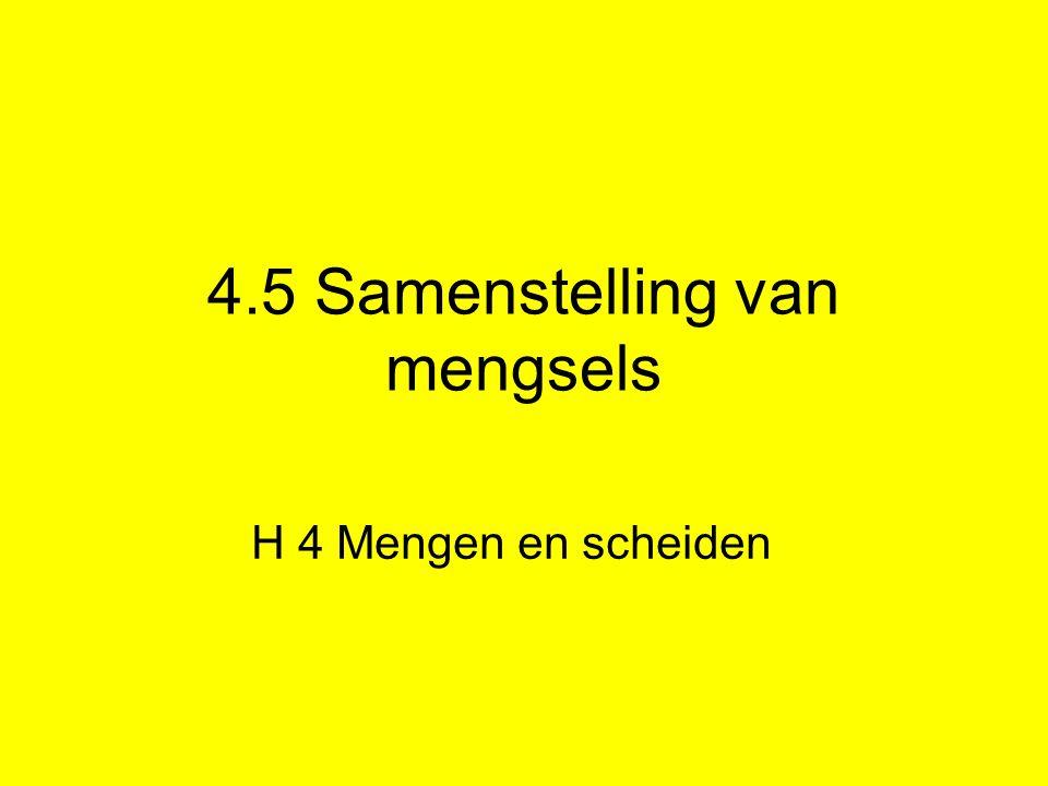 4.5 Samenstelling van mengsels H 4 Mengen en scheiden
