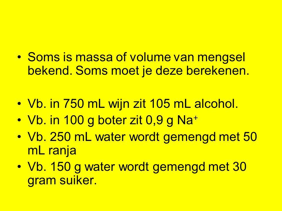 Soms is massa of volume van mengsel bekend. Soms moet je deze berekenen. Vb. in 750 mL wijn zit 105 mL alcohol. Vb. in 100 g boter zit 0,9 g Na + Vb.