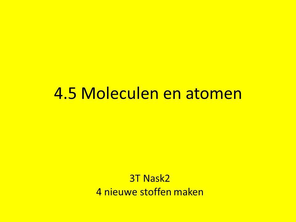 4.5 Moleculen en atomen 3T Nask2 4 nieuwe stoffen maken