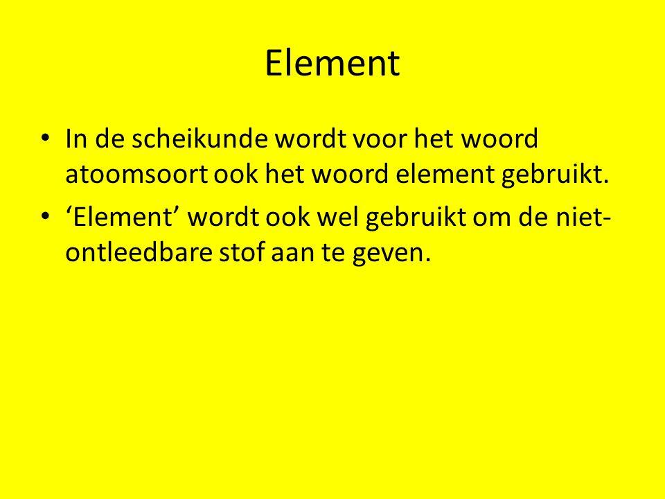 Element In de scheikunde wordt voor het woord atoomsoort ook het woord element gebruikt. 'Element' wordt ook wel gebruikt om de niet- ontleedbare stof