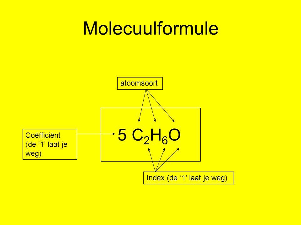 Molecuulformule 5 C 2 H 6 O Index (de '1' laat je weg) atoomsoort Coëfficiënt (de '1' laat je weg)