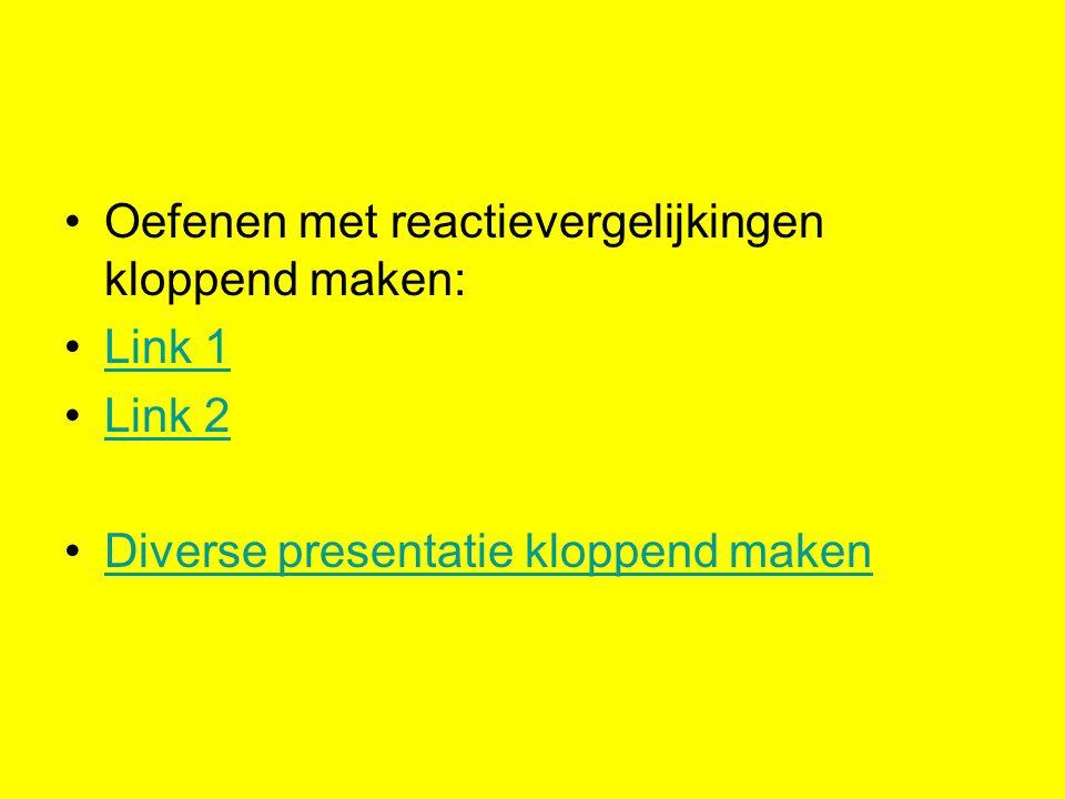 Oefenen met reactievergelijkingen kloppend maken: Link 1 Link 2 Diverse presentatie kloppend maken