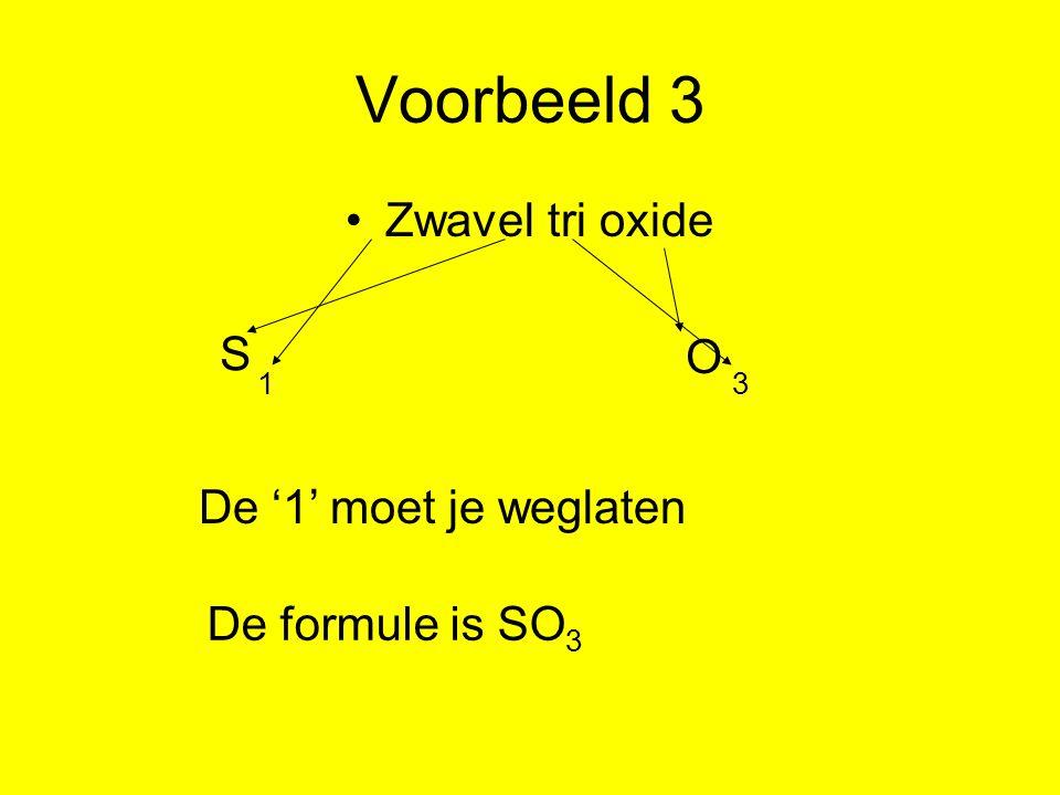 Voorbeeld 3 Zwavel tri oxide 1 3 S O De formule is SO 3 De '1' moet je weglaten