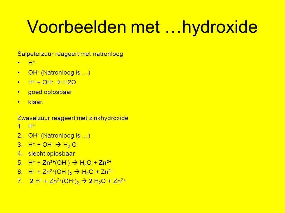 Voorbeelden met …hydroxide Salpeterzuur reageert met natronloog H + OH - (Natronloog is …) H + + OH -  H2O goed oplosbaar klaar. Zwavelzuur reageert