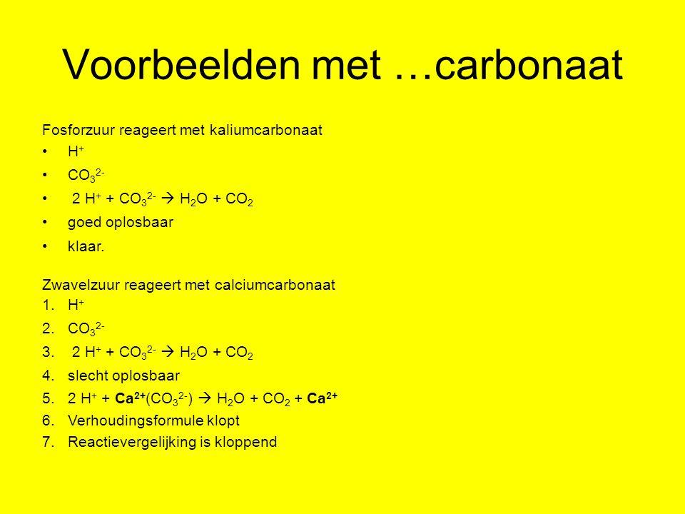 Voorbeelden met …carbonaat Fosforzuur reageert met kaliumcarbonaat H + CO 3 2- 2 H + + CO 3 2-  H 2 O + CO 2 goed oplosbaar klaar. Zwavelzuur reageer
