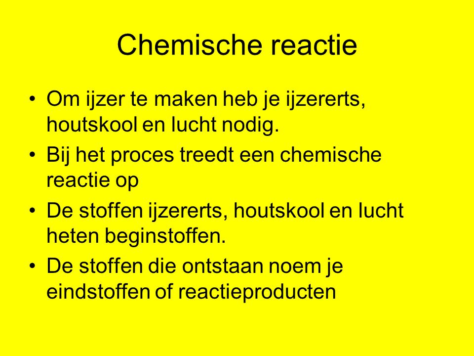 Chemische reactie Om ijzer te maken heb je ijzererts, houtskool en lucht nodig.