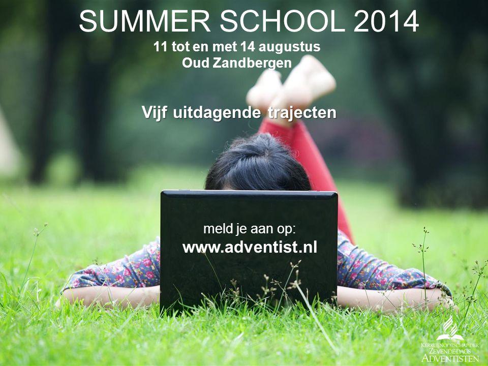 SUMMER SCHOOL 2014 11 tot en met 14 augustus Oud Zandbergen Vijf uitdagende trajecten meld je aan op: www.adventist.nl