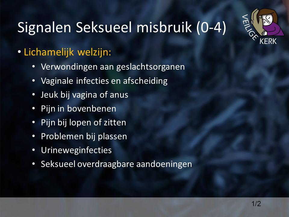 Signalen Seksueel misbruik (0-4) Lichamelijk welzijn: Verwondingen aan geslachtsorganen Vaginale infecties en afscheiding Jeuk bij vagina of anus Pijn in bovenbenen Pijn bij lopen of zitten Problemen bij plassen Urineweginfecties Seksueel overdraagbare aandoeningen 1/2