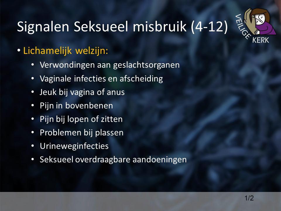 Signalen Seksueel misbruik (4-12) Lichamelijk welzijn: Verwondingen aan geslachtsorganen Vaginale infecties en afscheiding Jeuk bij vagina of anus Pijn in bovenbenen Pijn bij lopen of zitten Problemen bij plassen Urineweginfecties Seksueel overdraagbare aandoeningen 1/2