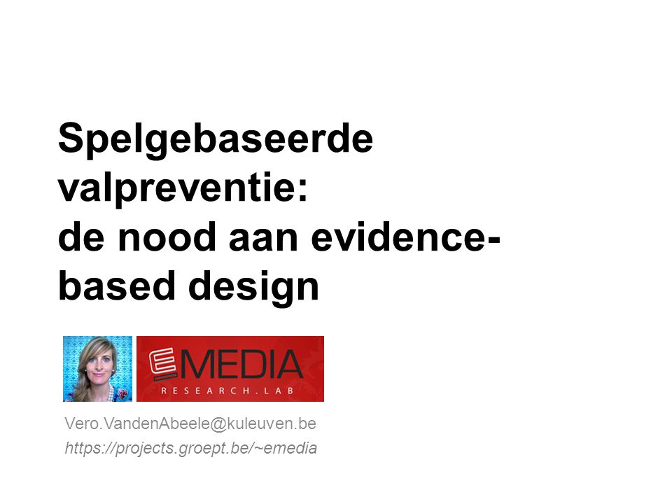 Spelgebaseerde valpreventie: de nood aan evidence- based design Vero.VandenAbeele@kuleuven.be https://projects.groept.be/~emedia