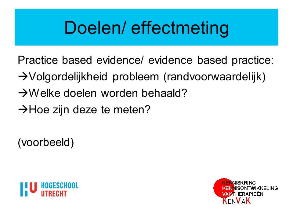 Doelen/ effectmeting Practice based evidence/ evidence based practice:  Volgordelijkheid probleem (randvoorwaardelijk)  Welke doelen worden behaald?