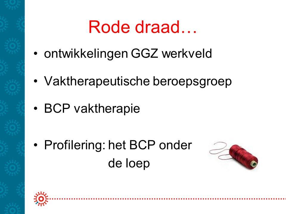 Rode draad… ontwikkelingen GGZ werkveld Vaktherapeutische beroepsgroep BCP vaktherapie Profilering: het BCP onder de loep