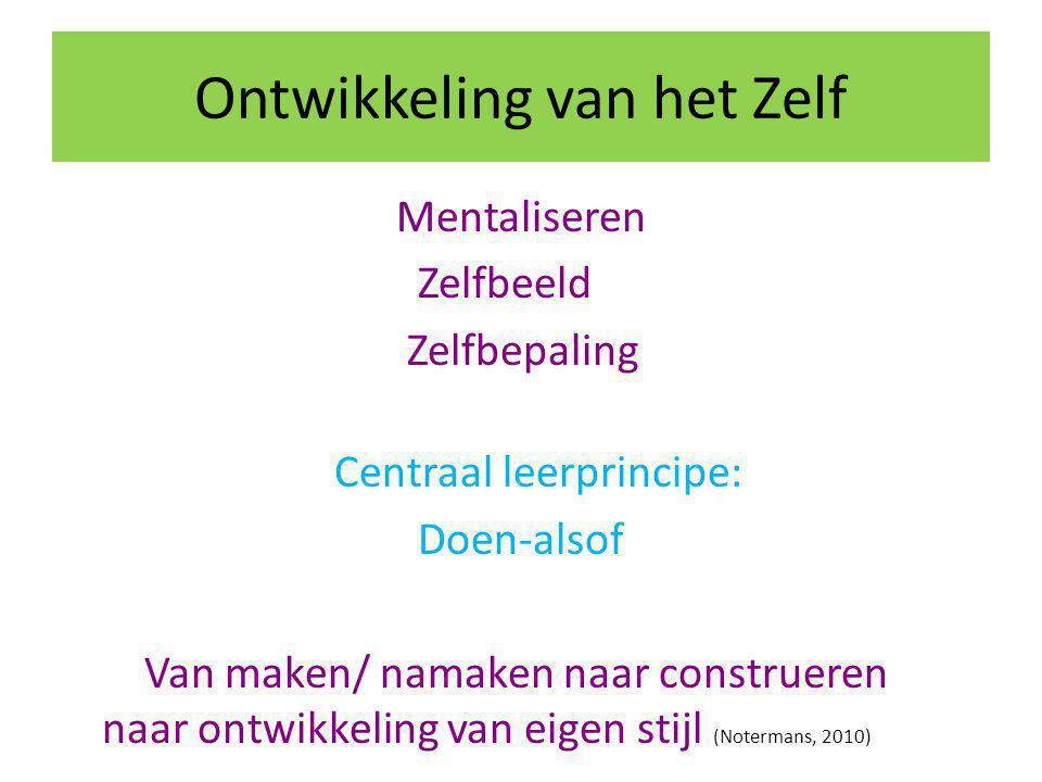Ontwikkeling van het Zelf Mentaliseren Zelfbeeld Zelfbepaling Centraal leerprincipe: Doen-alsof Van maken/ namaken naar construeren naar ontwikkeling van eigen stijl (Notermans, 2010)