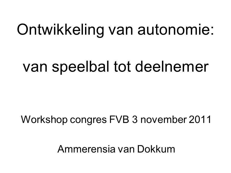Ontwikkeling van autonomie: van speelbal tot deelnemer Workshop congres FVB 3 november 2011 Ammerensia van Dokkum