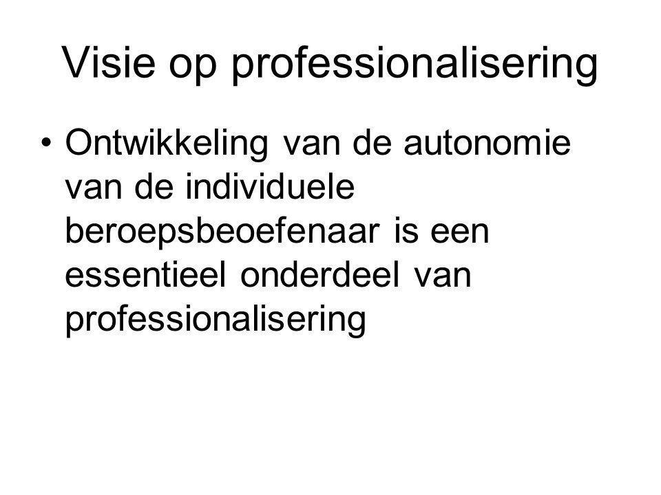 Visie op professionalisering Ontwikkeling van de autonomie van de individuele beroepsbeoefenaar is een essentieel onderdeel van professionalisering