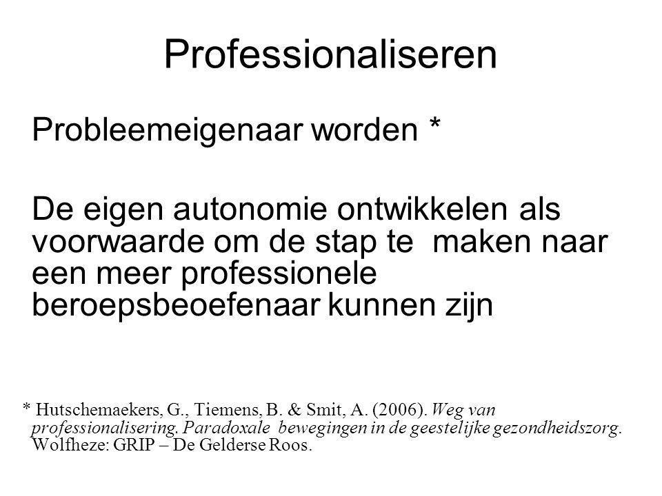 Professionaliseren Probleemeigenaar worden * De eigen autonomie ontwikkelen als voorwaarde om de stap te maken naar een meer professionele beroepsbeoe