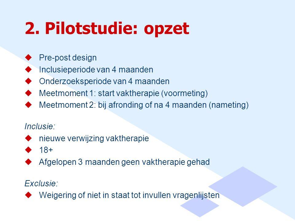 2. Pilotstudie: opzet  Pre-post design  Inclusieperiode van 4 maanden  Onderzoeksperiode van 4 maanden  Meetmoment 1: start vaktherapie (voormetin