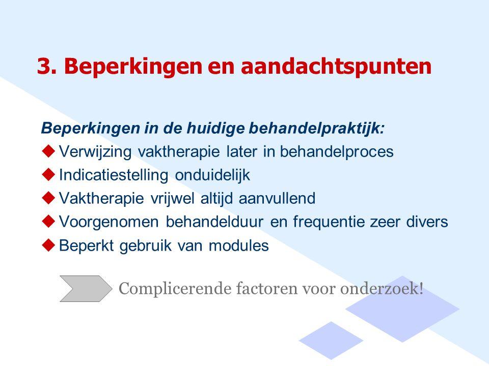 3. Beperkingen en aandachtspunten Beperkingen in de huidige behandelpraktijk:  Verwijzing vaktherapie later in behandelproces  Indicatiestelling ond