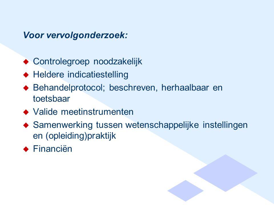 Voor vervolgonderzoek:  Controlegroep noodzakelijk  Heldere indicatiestelling  Behandelprotocol; beschreven, herhaalbaar en toetsbaar  Valide meetinstrumenten  Samenwerking tussen wetenschappelijke instellingen en (opleiding)praktijk  Financiën