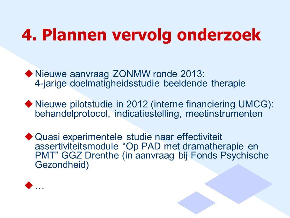 4. Plannen vervolg onderzoek  Nieuwe aanvraag ZONMW ronde 2013: 4-jarige doelmatigheidsstudie beeldende therapie  Nieuwe pilotstudie in 2012 (intern